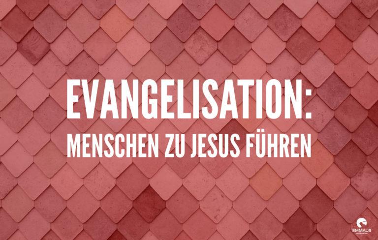 Evangelisation: Menschen zu Jesus führen